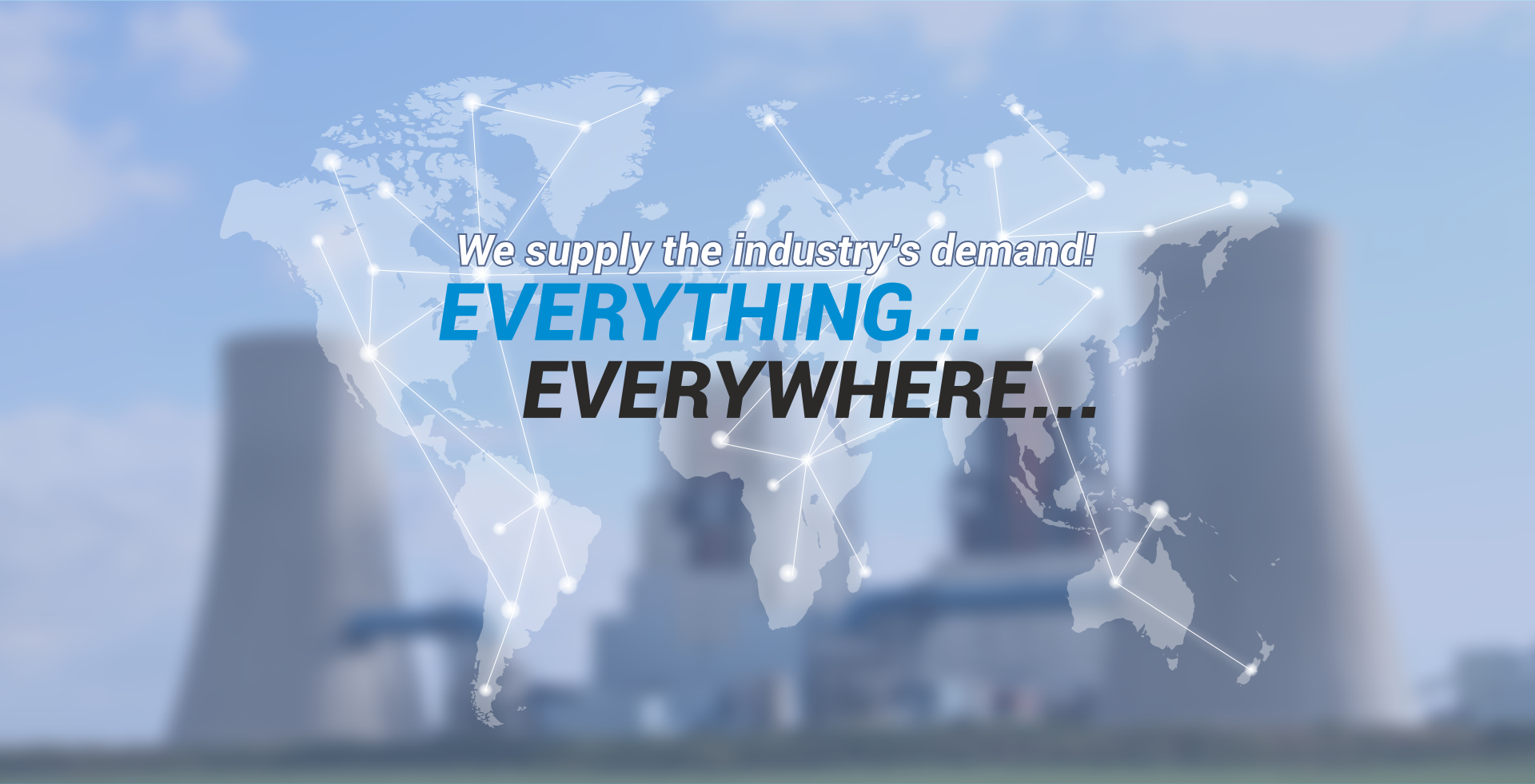 We supply the industry's demand! Everything... Everywhere...